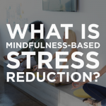 What is Mindfulness-Based Stress Reduction?